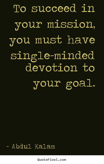 To succeed in your mission, you must have single-minded.. Abdul Kalam popular success sayings