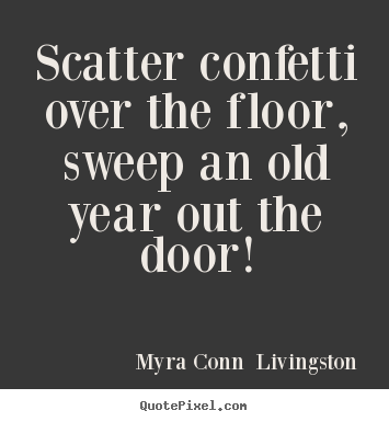 Success quote - Scatter confetti over the floor, sweep an old year out..
