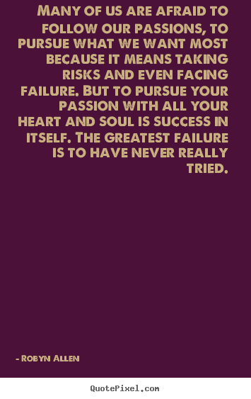 Quote about success - Many of us are afraid to follow our passions, to pursue what we..