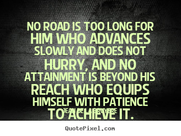No road is too long for him who advances slowly and does.. Jean De La Bruyere popular success sayings