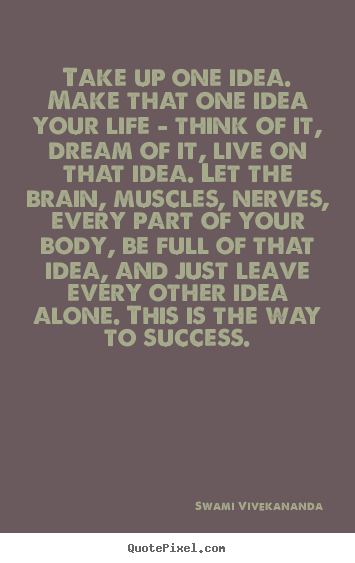 Take up one idea. make that one idea your life.. Swami Vivekananda popular success quote
