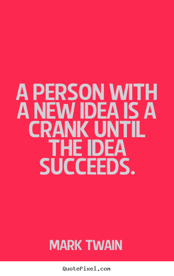 Success quotes - A person with a new idea is a crank until the..