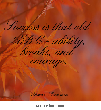 Charles Luckman picture quotes - Success is that old abc - ability, breaks, and courage. - Success quote