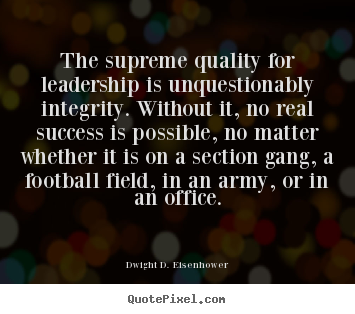 Dwight D. Eisenhower picture quotes - The supreme quality for leadership is unquestionably integrity... - Success quotes