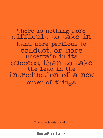 Success quote - There is nothing more difficult to take in hand, more perilous to..