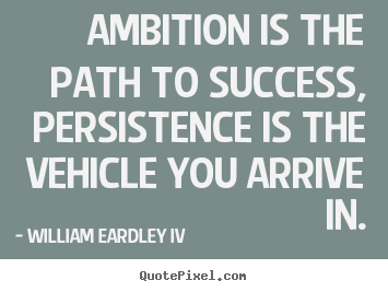 William Eardley IV picture quotes - Ambition is the path to success, persistence is the vehicle you arrive.. - Success quotes
