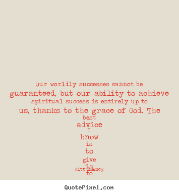 Design your own picture quotes about success - Our worldly successes cannot be guaranteed, but our ability..