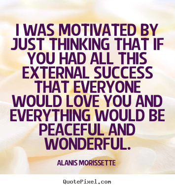 Alanis Morissette picture quotes - I was motivated by just thinking that if you had all this external success.. - Success quotes