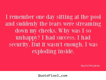 I remember one day sitting at the pool and suddenly the tears were streaming.. Ingrid Bergman best success quotes