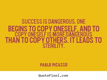 Success is dangerous. one begins to copy oneself,.. Pablo Picasso popular success quotes