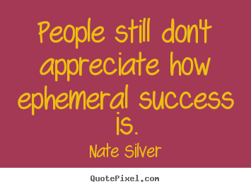 Quotes about success - People still don't appreciate how ephemeral success is.