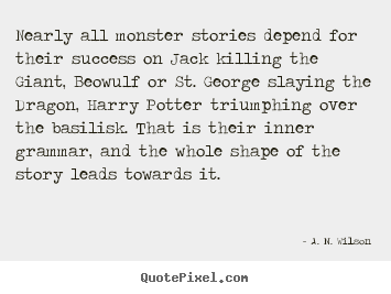 A. N. Wilson picture quotes - Nearly all monster stories depend for their success on jack killing the.. - Success quote