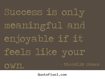 Quote about success - Success is only meaningful and enjoyable if it feels like your own.
