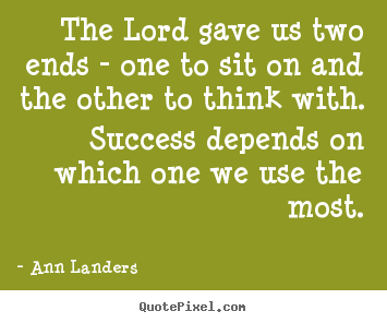 Success quotes - The lord gave us two ends - one to sit on and the other to think with...