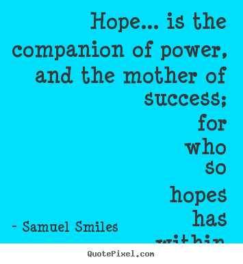 Hope... is the companion of power, and the mother of success;.. Samuel Smiles famous success quotes