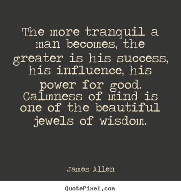 Quotes about success - The more tranquil a man becomes, the greater is his..