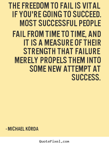 Success quote - The freedom to fail is vital if you're going to succeed. most successful..