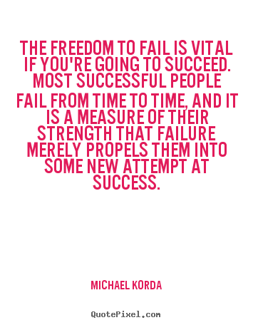 Success quotes - The freedom to fail is vital if you're going to succeed. most..