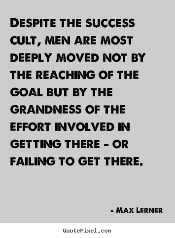 Despite the success cult, men are most deeply.. Max Lerner greatest success quotes