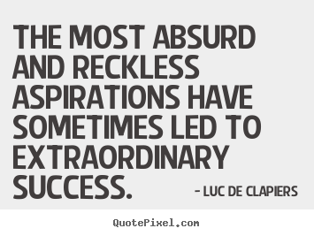 The most absurd and reckless aspirations have sometimes led.. Luc De Clapiers famous success quotes