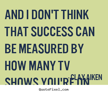 And i don't think that success can be measured by how many.. Clay Aiken famous success quote