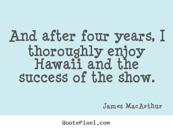 James MacArthur poster quotes - And after four years, i thoroughly enjoy hawaii and.. - Success quotes