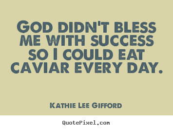 Success quotes - God didn't bless me with success so i could eat caviar..