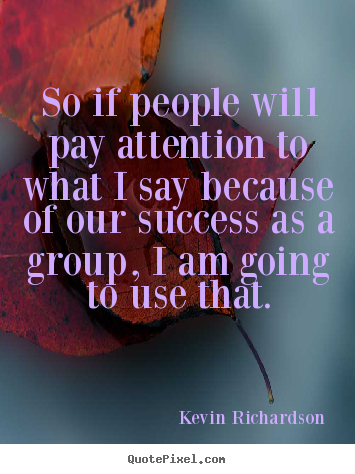 So if people will pay attention to what i say because.. Kevin Richardson popular success quotes