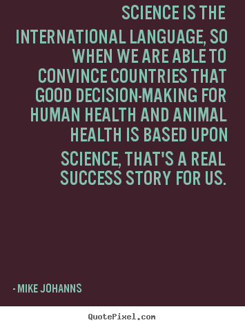 Science is the international language, so when we.. Mike Johanns  success quotes