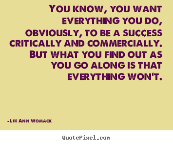 Lee Ann Womack picture quotes - You know, you want everything you do, obviously, to.. - Success quotes