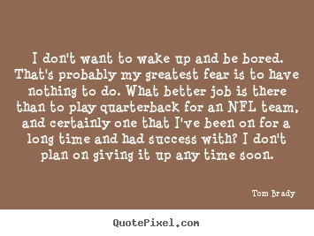 I don't want to wake up and be bored. that's probably my greatest.. Tom Brady best success quotes