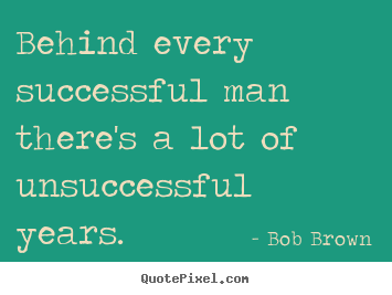 Bob Brown picture quote - Behind every successful man there's a lot of unsuccessful years. - Success quotes