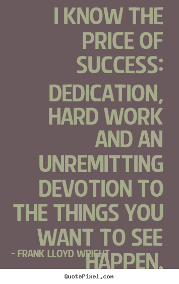 Success quotes - I know the price of success: dedication, hard work and..