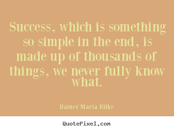 Rainer Maria Rilke picture quotes - Success, which is something so simple in the end,.. - Success quotes