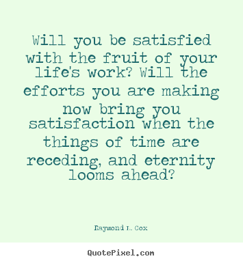 Quotes about success - Will you be satisfied with the fruit of your..
