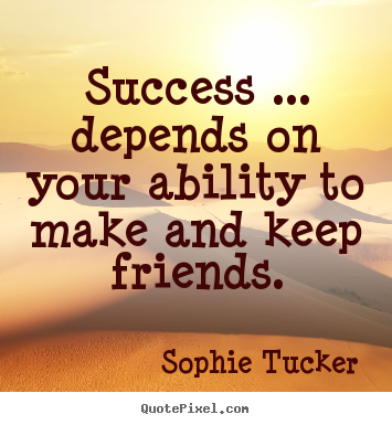 Sophie Tucker picture quotes - Success ... depends on your ability to make and keep friends. - Success quote