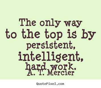 Quotes about success - The only way to the top is by persistent, intelligent, hard..