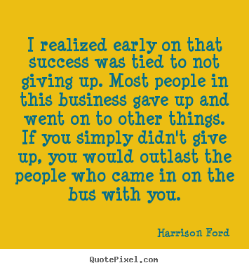 Harrison Ford poster sayings - I realized early on that success was tied to not giving up. most.. - Success quotes
