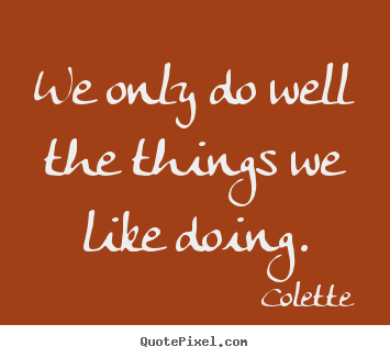 Success quotes - We only do well the things we like doing.