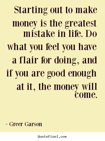 Starting out to make money is the greatest mistake in life. do.. Greer Garson top success quote