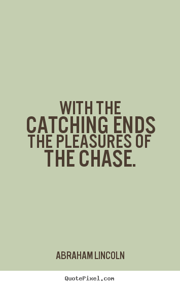 Abraham Lincoln picture quotes - With the catching ends the pleasures of the chase. - Success quotes