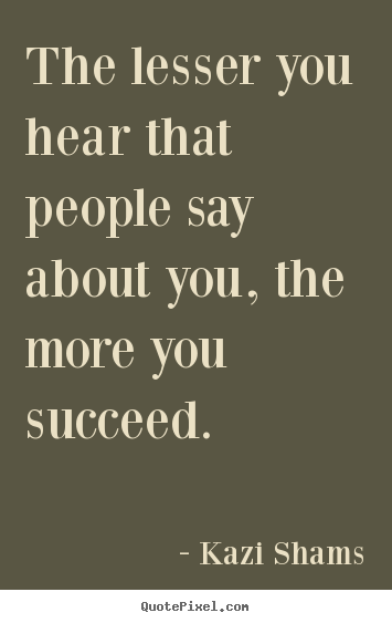 Kazi Shams picture quotes - The lesser you hear that people say about you, the more you.. - Success quotes