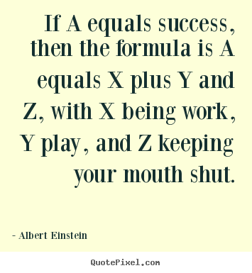 Albert Einstein picture quotes - If a equals success, then the formula is a equals x plus y and.. - Success quotes