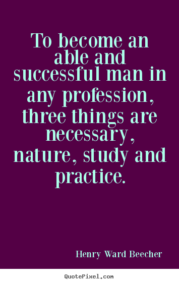 Henry Ward Beecher picture quotes - To become an able and successful man in any profession, three.. - Success quotes