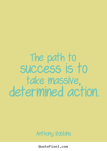 The path to success is to take massive, determined action. Anthony Robbins  success quotes