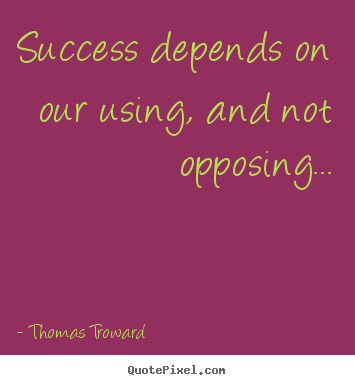 Success depends on our using, and not opposing... Thomas Troward famous success quote
