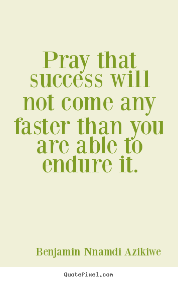 Success quotes - Pray that success will not come any faster than you are able to endure..