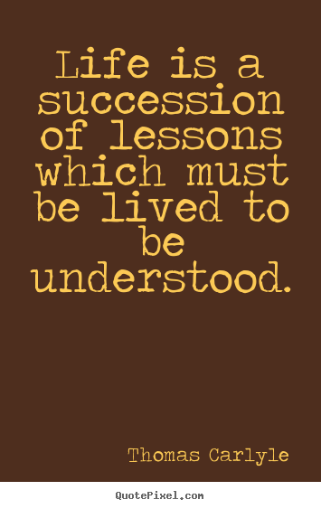 Thomas Carlyle picture quotes - Life is a succession of lessons which must be lived to be.. - Success quotes