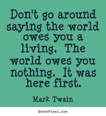 Design picture quotes about success - Don't go around saying the world owes you a living. the..