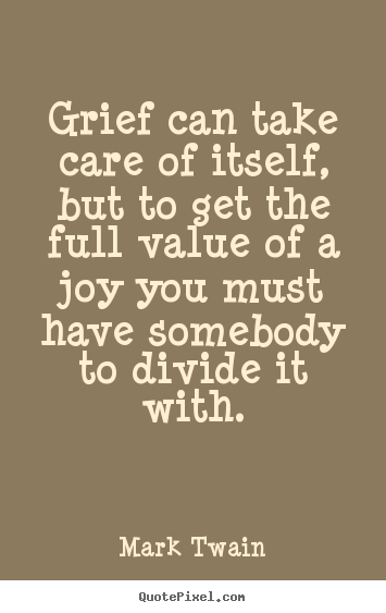 Mark Twain picture quotes - Grief can take care of itself, but to get the full value of.. - Success quotes